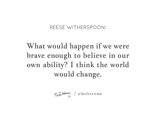 """What would happen if we were brave enough to believe in our skills? I think the world would change."" - Reese Witherspoon 