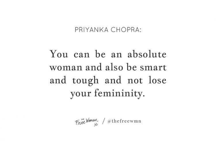 """""""You can be an absolute woman and also be smart and tough and not lose your femininity."""" - Priyanka Chopra 