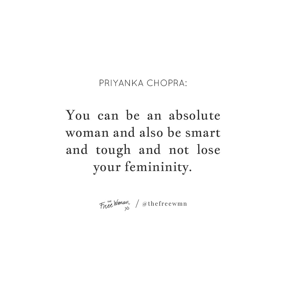 """You can be an absolute woman and also be smart and tough and not lose your femininity."" - Priyanka Chopra 