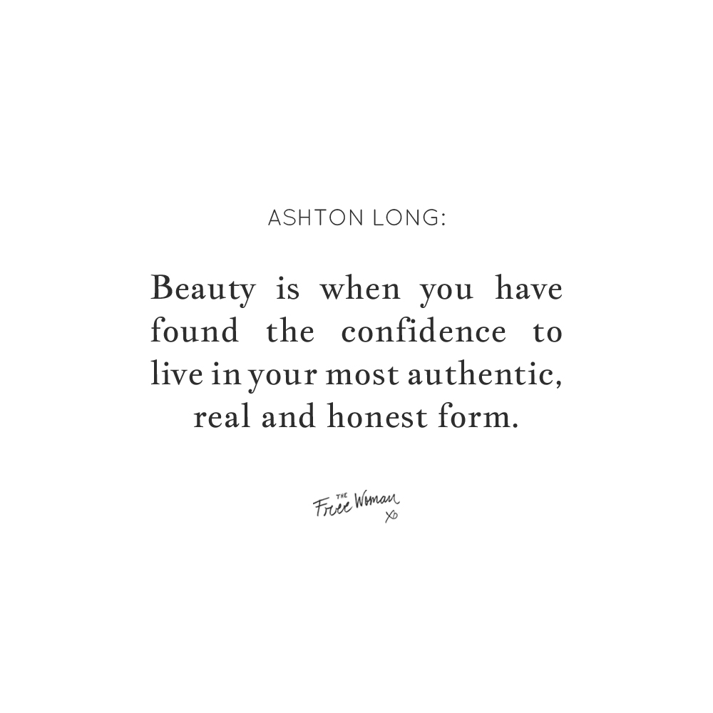 """Beauty is when you have found the confidence to live in your most authentic, real and honest form."" - Ashton Long 