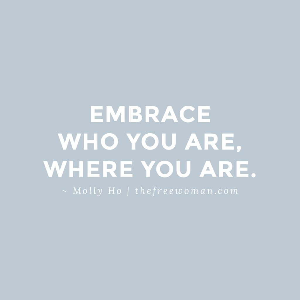 Embrace who you are, where you are. - Molly Ho | thefreewoman.com