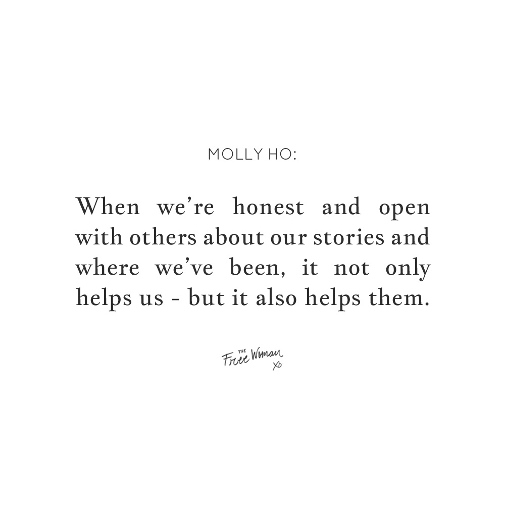 """When we're honest and open with others about our stories and where we've been, it not only helps us – but it also helps them."" - Molly Ho 