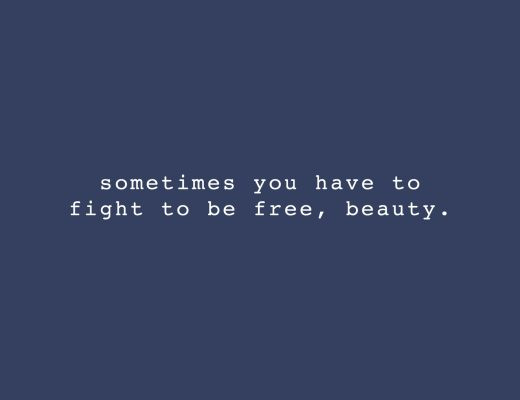 """Sometimes you have to fight to be free, beauty."" 