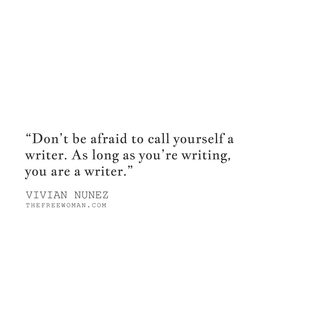 """Don't be afraid to call yourself a writer. As long as you're writing, you are a writer."" - Vivian Nunez 