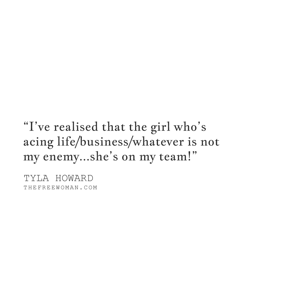 """""""I've realised that the girl who's acing life/business/whatever is not my enemy… she's on my team!"""" - Tyla Howard 