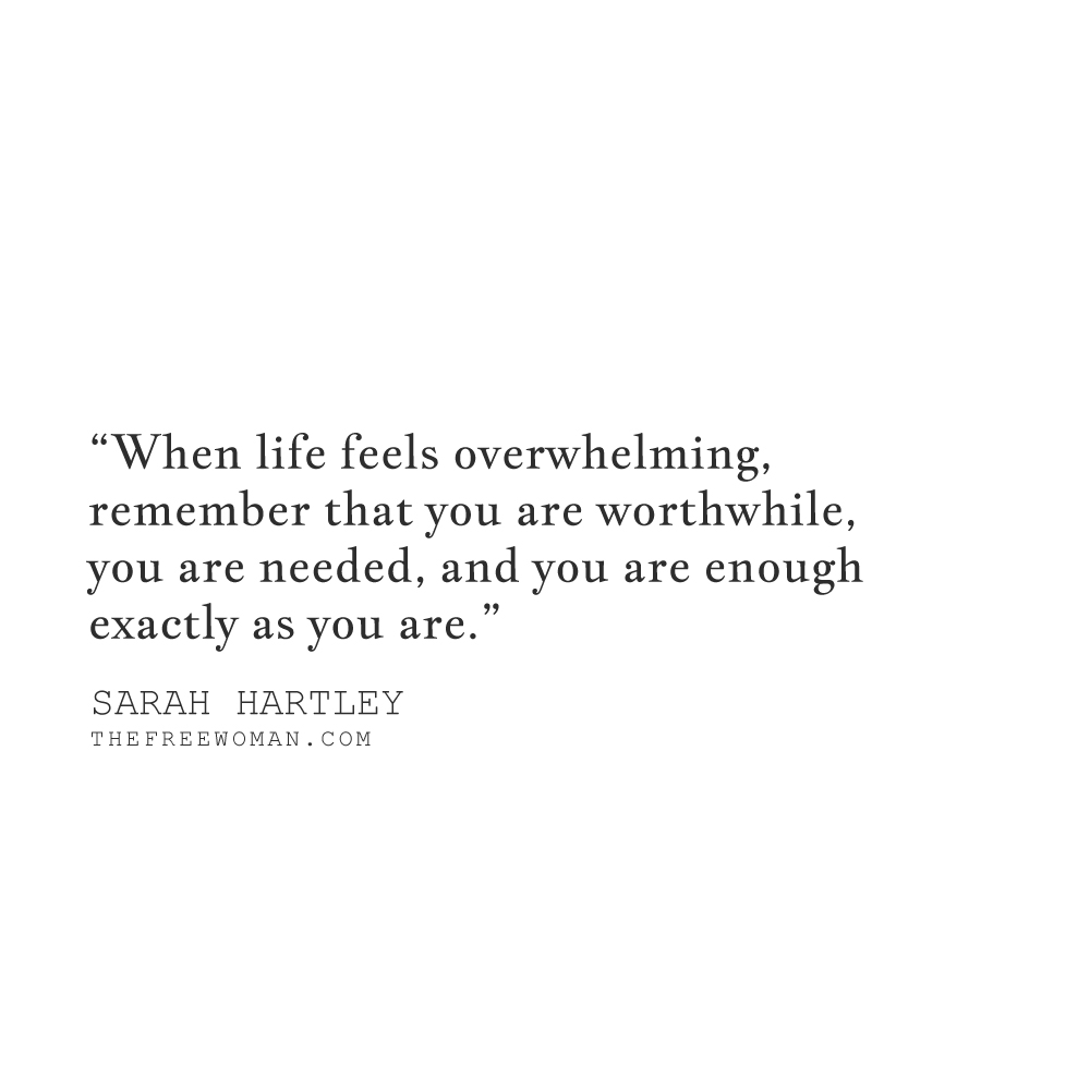 """On those days when life feels overwhelming, remember that you are worthwhile, you are needed, and you are enough exactly as you are."" - Sarah Hartley 